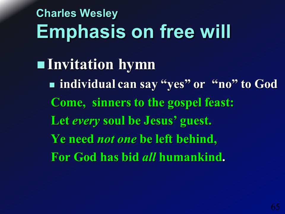 65 Charles Wesley Emphasis on free will Invitation hymn Invitation hymn individual can say yes or no to God individual can say yes or no to God Come, sinners to the gospel feast: Let every soul be Jesus' guest.