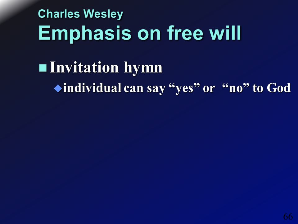 66 Charles Wesley Emphasis on free will Invitation hymn Invitation hymn  individual can say yes or no to God