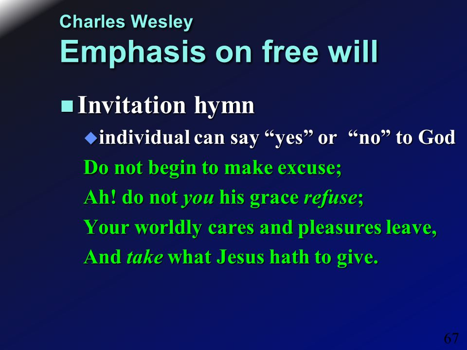 67 Charles Wesley Emphasis on free will Invitation hymn Invitation hymn  individual can say yes or no to God Do not begin to make excuse; Ah.