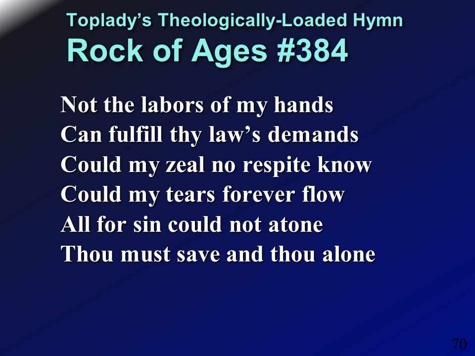 70 Toplady's Theologically-Loaded Hymn Rock of Ages #384 Not the labors of my hands Can fulfill thy law's demands Could my zeal no respite know Could my tears forever flow All for sin could not atone Thou must save and thou alone
