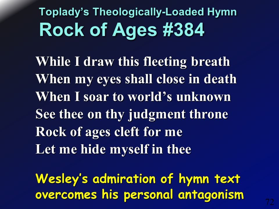 72 Toplady's Theologically-Loaded Hymn Rock of Ages #384 While I draw this fleeting breath When my eyes shall close in death When I soar to world's unknown See thee on thy judgment throne Rock of ages cleft for me Let me hide myself in thee Wesley's admiration of hymn text overcomes his personal antagonism