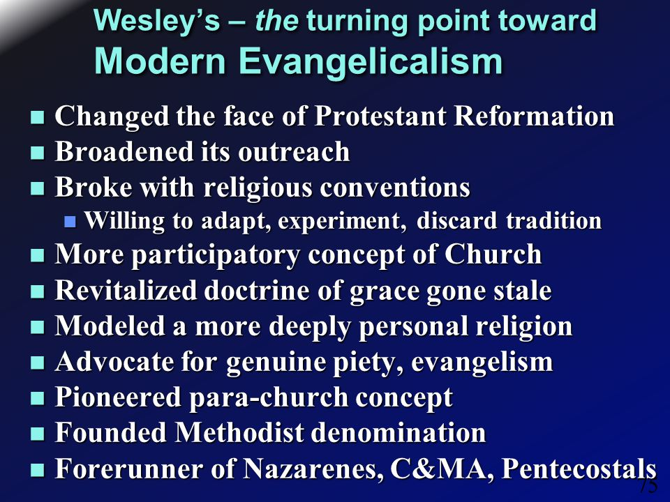 75 Wesley's – the turning point toward Modern Evangelicalism Changed the face of Protestant Reformation Changed the face of Protestant Reformation Broadened its outreach Broadened its outreach Broke with religious conventions Broke with religious conventions Willing to adapt, experiment, discard tradition Willing to adapt, experiment, discard tradition More participatory concept of Church More participatory concept of Church Revitalized doctrine of grace gone stale Revitalized doctrine of grace gone stale Modeled a more deeply personal religion Modeled a more deeply personal religion Advocate for genuine piety, evangelism Advocate for genuine piety, evangelism Pioneered para-church concept Pioneered para-church concept Founded Methodist denomination Founded Methodist denomination Forerunner of Nazarenes, C&MA, Pentecostals Forerunner of Nazarenes, C&MA, Pentecostals