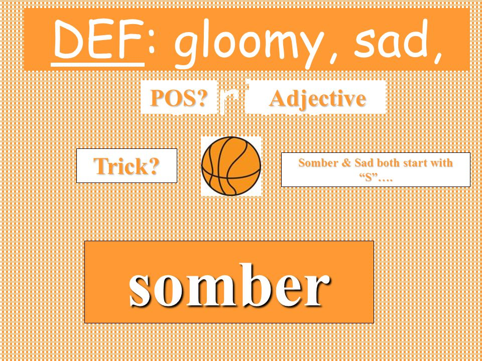 DEF: gloomy, sad, serious POS somber Adjective Trick Somber & Sad both start with S ….
