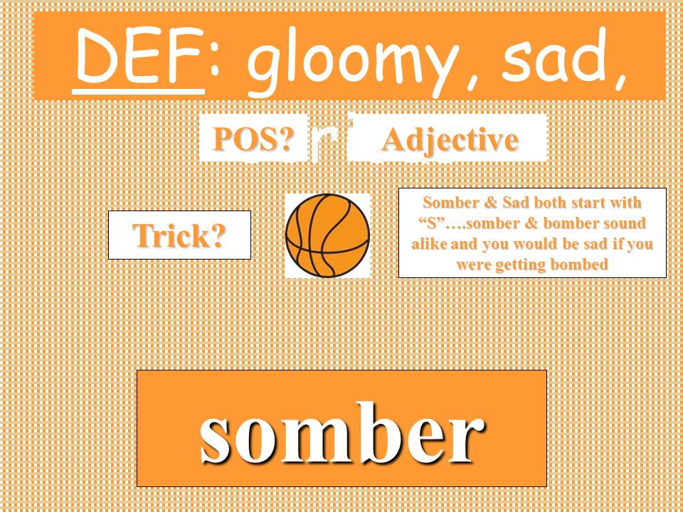 "DEF: gloomy, sad, serious POS? somber Adjective Trick? Somber & Sad both start with ""S""….somber & bomber sound alike and you would be sad if you were"
