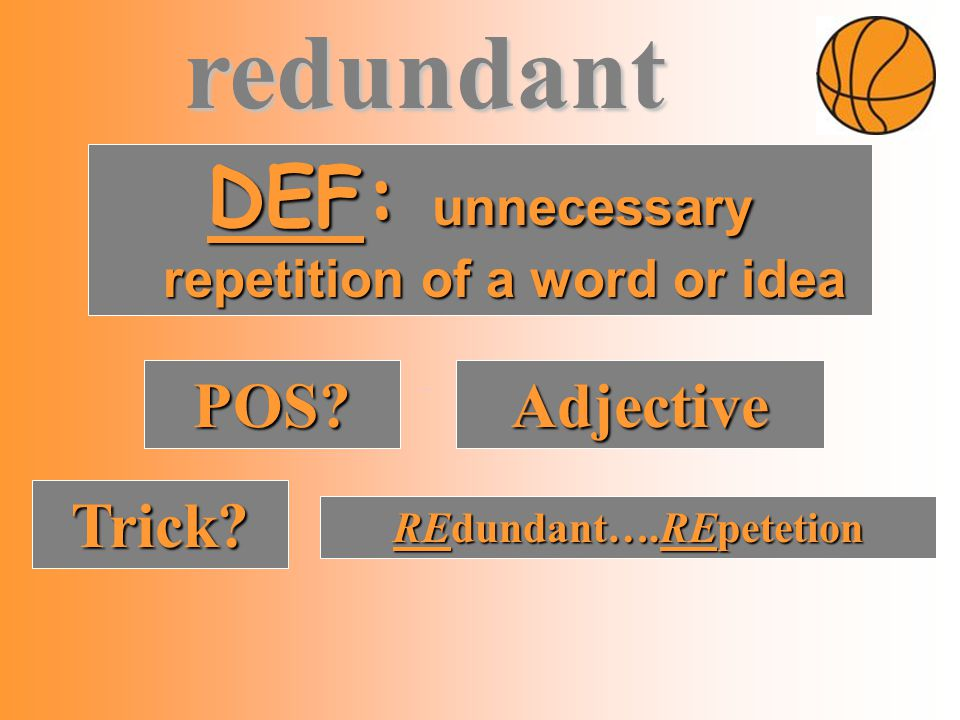 DEF: unnecessary repetition of a word or idea POS Adjective Trick REdundant….REpetetion redundant