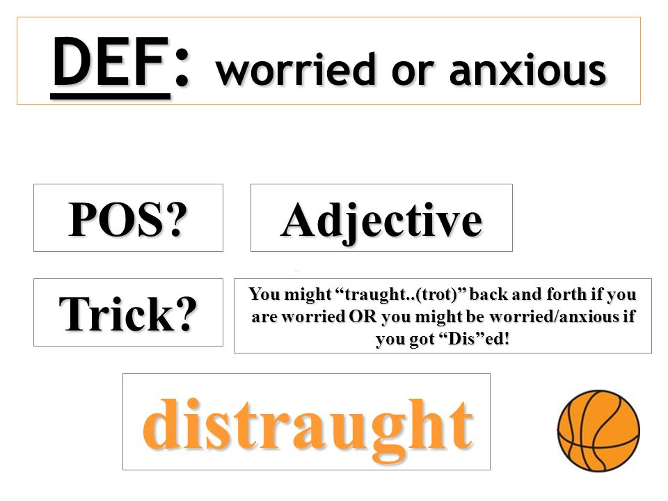 "DEF: worried or anxious POS? Adjective Trick? distraught You might ""traught..(trot)"" back and forth if you are worried OR you might be worried/anxious"