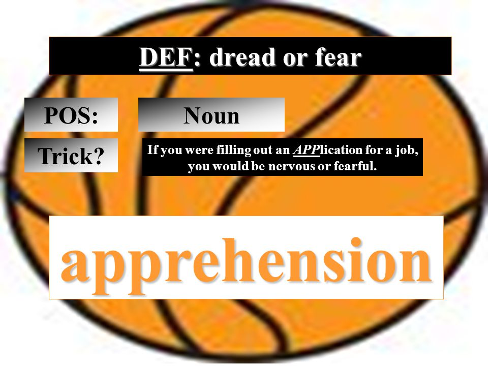 DEF: dread or fear POS: apprehension Noun Trick.