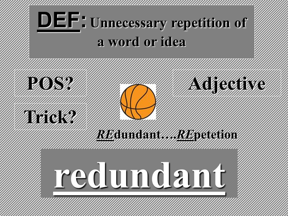 DEF: Unnecessary repetition of a word or idea redundant POS?Adjective Trick? REdundant….REpetetion