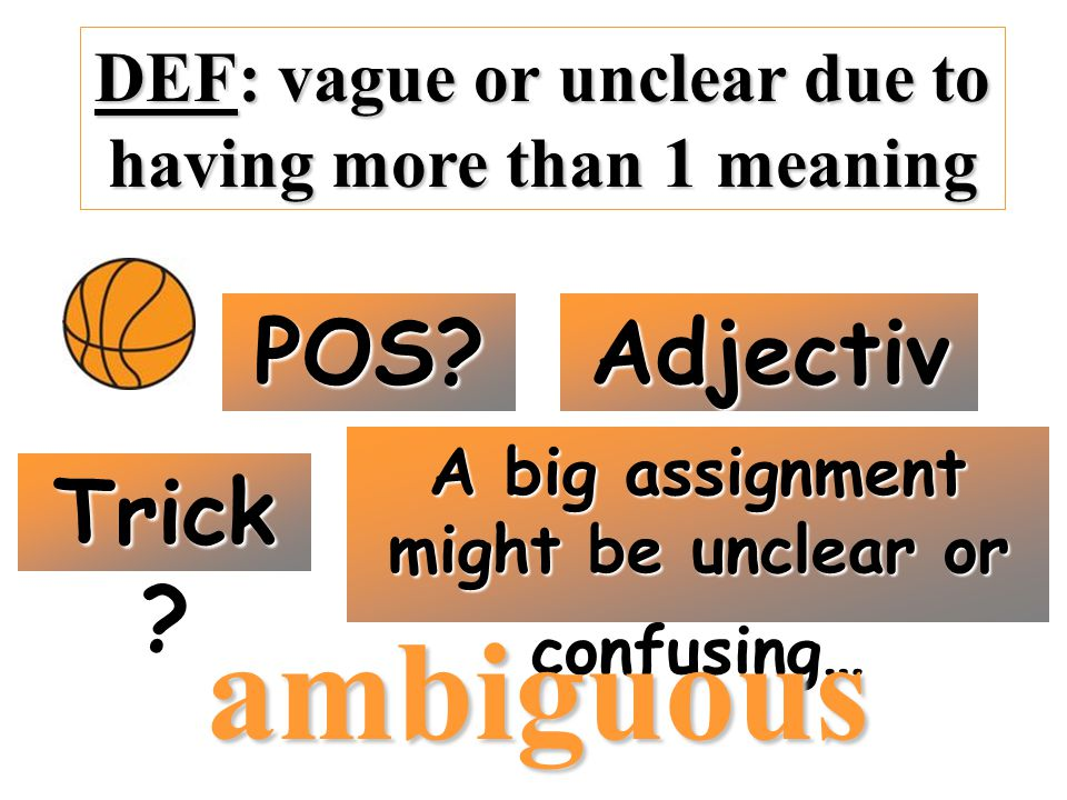 DEF: vague or unclear due to having more than 1 meaning POS? Adjectiv e Trick ? A big assignment might be unclear or confusing… ambiguous