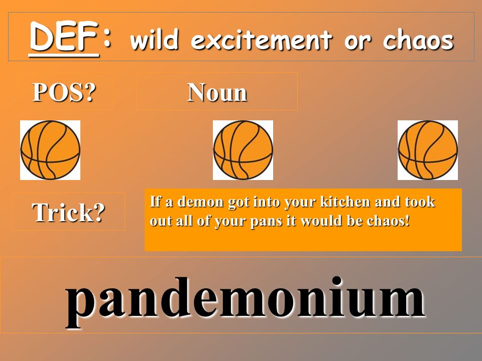 DEF: wild excitement or chaos POS?Noun Trick.