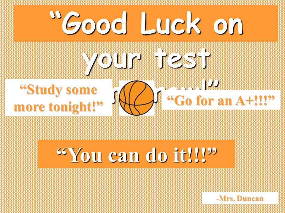 Good Luck on your test tomorrow! Study some more tonight! You can do it!!! Go for an A+!!! -Mrs.