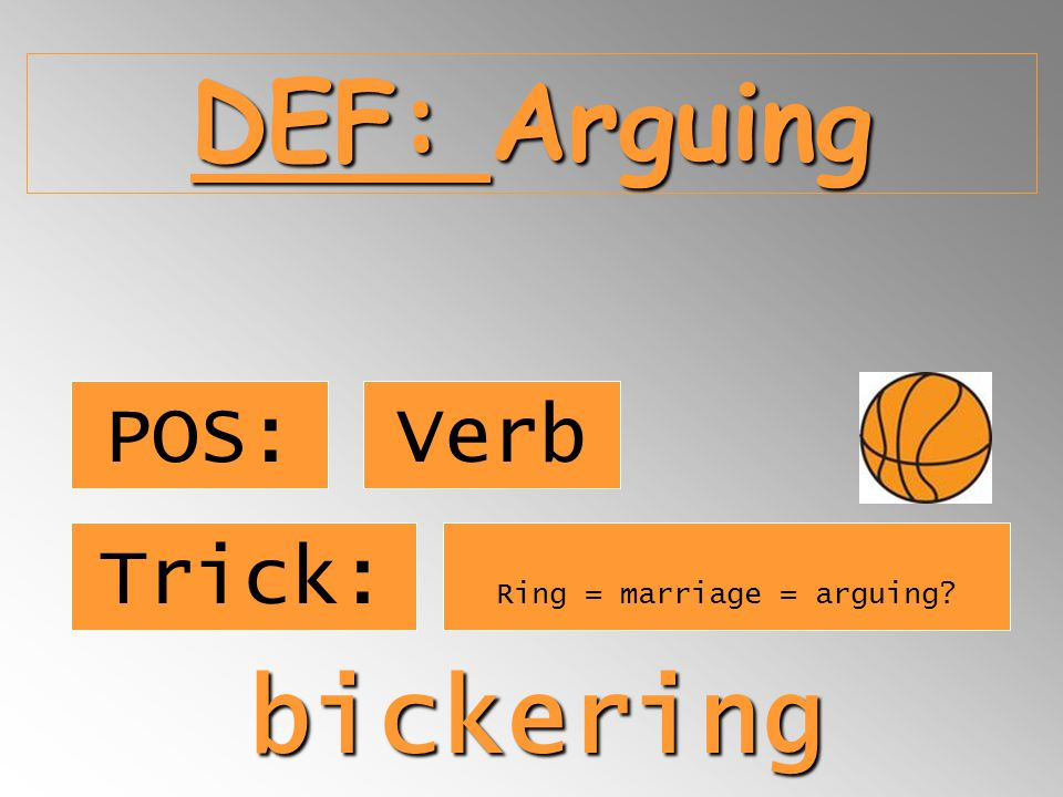 DEF: Arguing POS: Verb bickering Trick: Ring = marriage = arguing?
