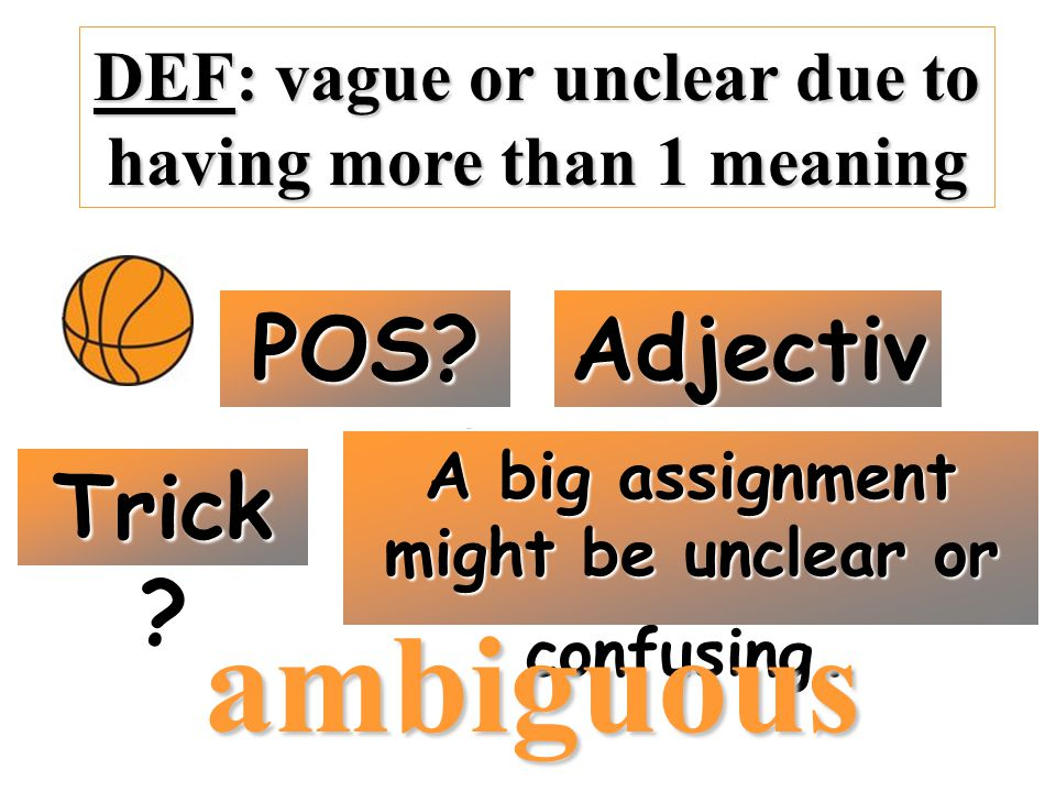 DEF: vague or unclear due to having more than 1 meaning POS.