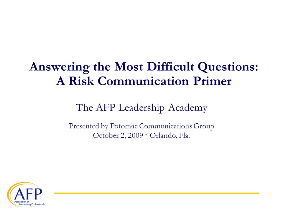 Answering the Most Difficult Questions: A Risk Communication Primer The AFP Leadership Academy Presented by Potomac Communications Group October 2, 2009 * Orlando, Fla.
