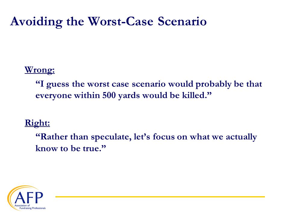 Avoiding the Worst-Case Scenario Wrong: I guess the worst case scenario would probably be that everyone within 500 yards would be killed. Right: Rather than speculate, let's focus on what we actually know to be true.