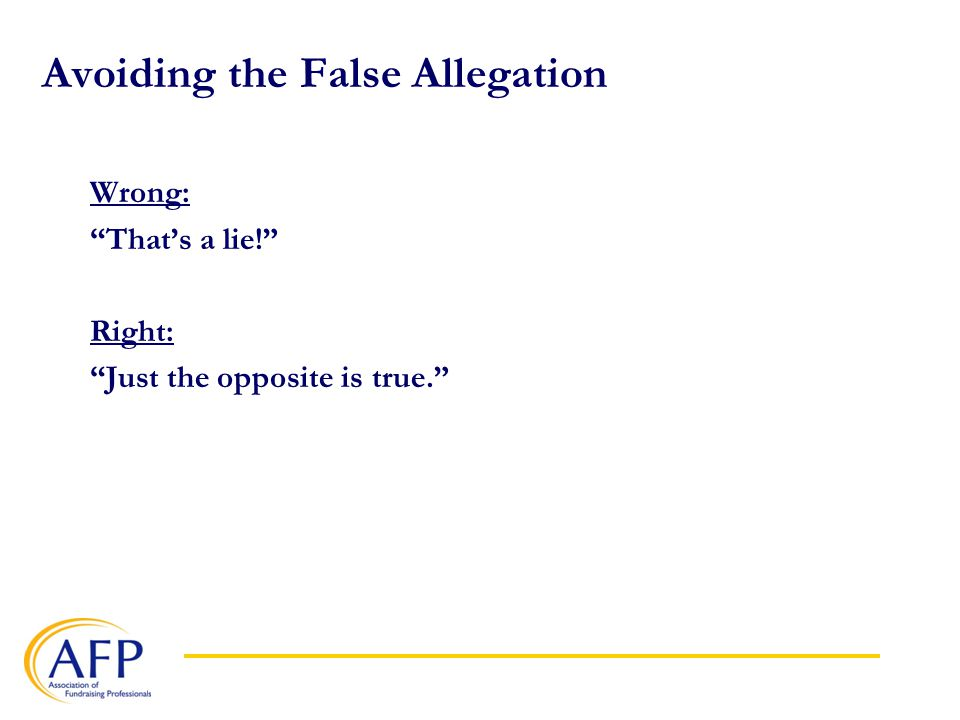 Avoiding the False Allegation Wrong: That's a lie! Right: Just the opposite is true.
