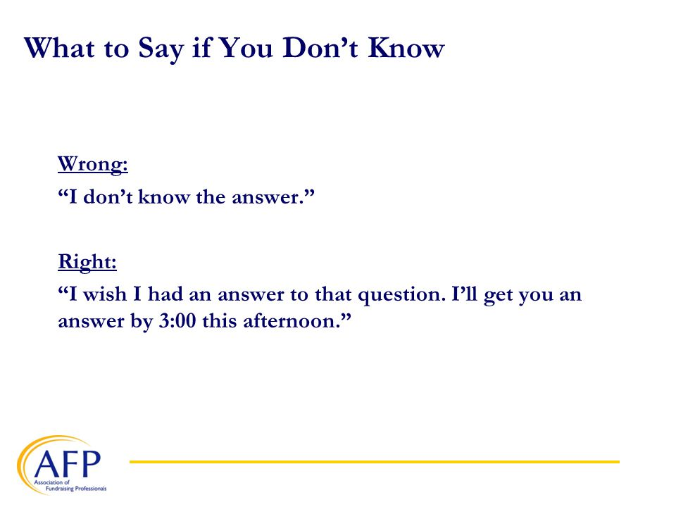 What to Say if You Don't Know Wrong: I don't know the answer. Right: I wish I had an answer to that question.