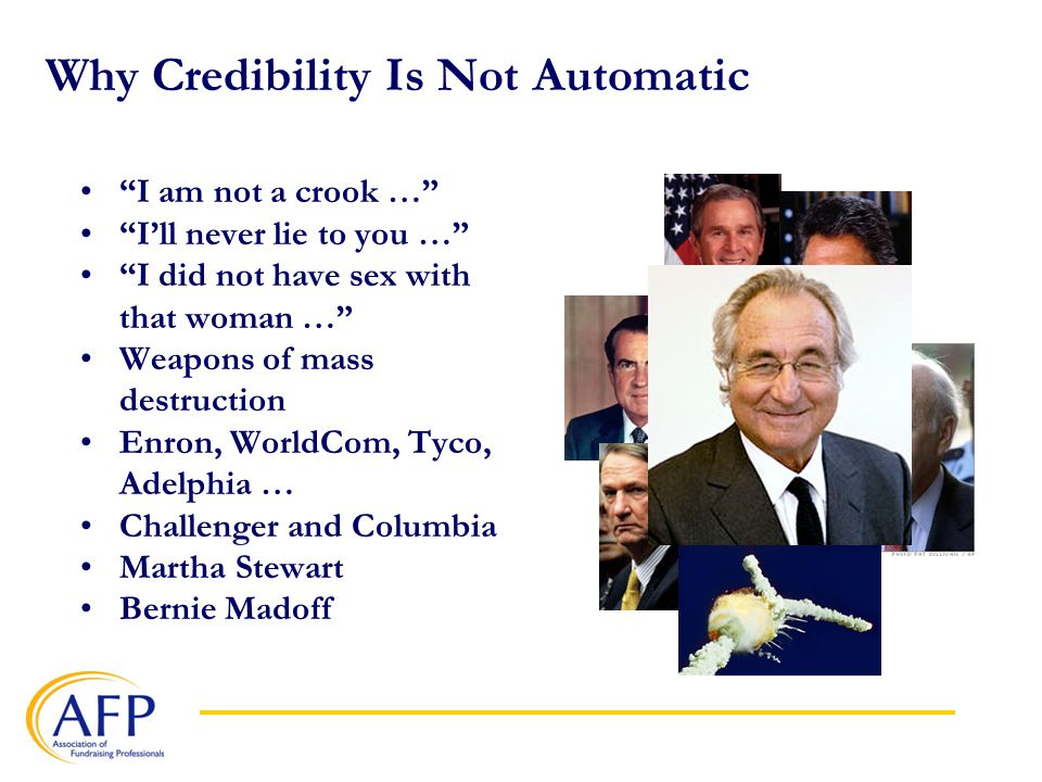 Why Credibility Is Not Automatic I am not a crook … I'll never lie to you … I did not have sex with that woman … Weapons of mass destruction Enron, WorldCom, Tyco, Adelphia … Challenger and Columbia Martha Stewart Bernie Madoff