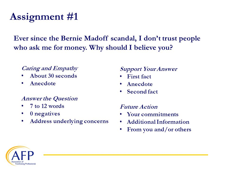 Assignment #1 Caring and Empathy About 30 seconds Anecdote Answer the Question 7 to 12 words 0 negatives Address underlying concerns Support Your Answer First fact Anecdote Second fact Future Action Your commitments Additional Information From you and/or others Ever since the Bernie Madoff scandal, I don't trust people who ask me for money.
