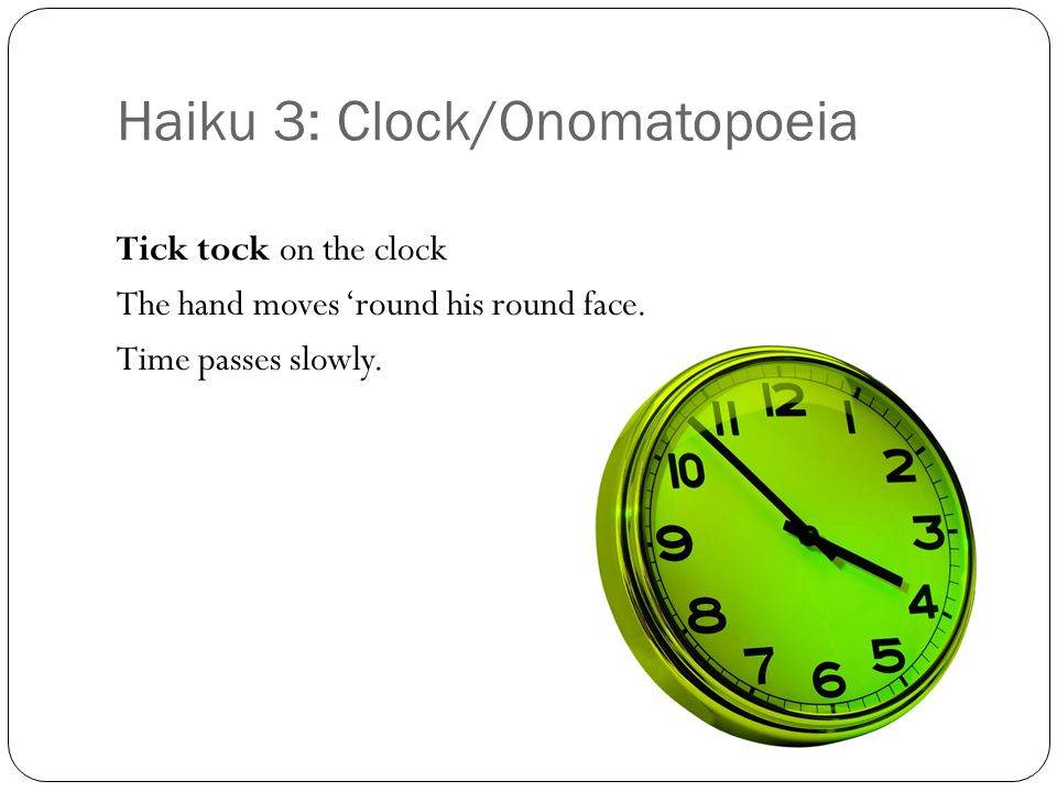 Haiku 3: Clock/Onomatopoeia Tick tock on the clock The hand moves 'round his round face.