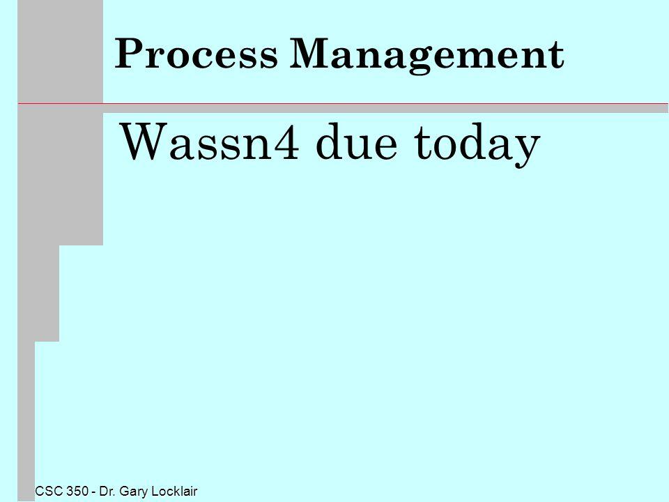 CSC 350 - Dr. Gary Locklair Process Management Wassn4 due today