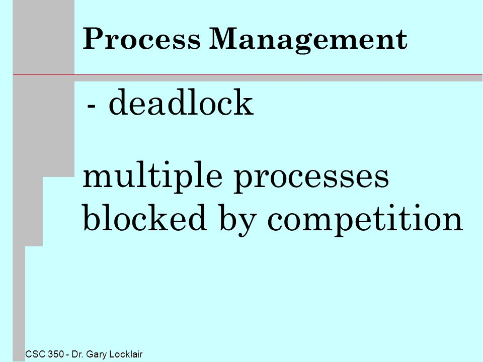 CSC 350 - Dr. Gary Locklair Process Management - deadlock multiple processes blocked by competition