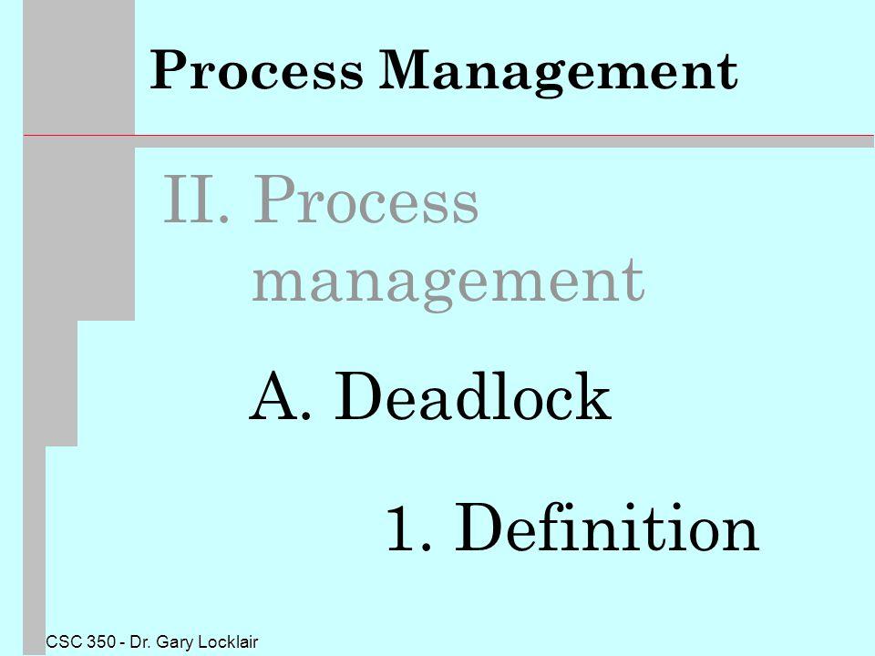 CSC 350 - Dr. Gary Locklair Process Management II. Process management A. Deadlock 1. Definition