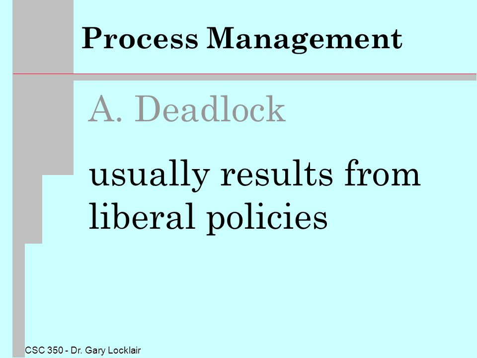 CSC 350 - Dr. Gary Locklair Process Management A. Deadlock usually results from liberal policies