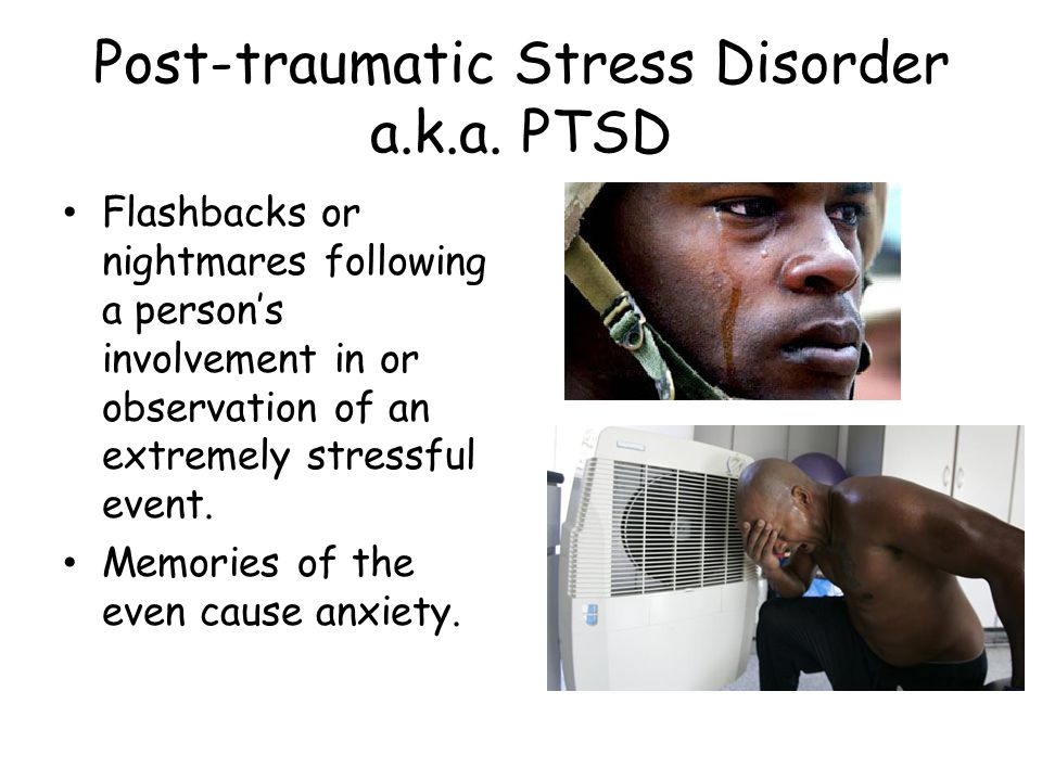 Post-traumatic Stress Disorder a.k.a. PTSD Flashbacks or nightmares following a person's involvement in or observation of an extremely stressful event