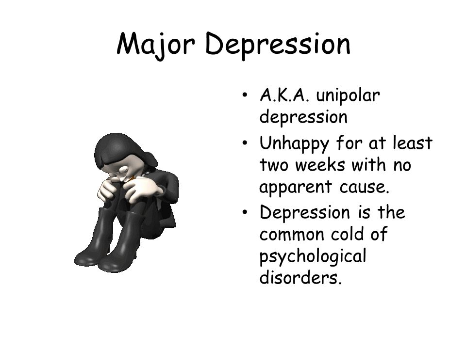 Major Depression A.K.A. unipolar depression Unhappy for at least two weeks with no apparent cause.