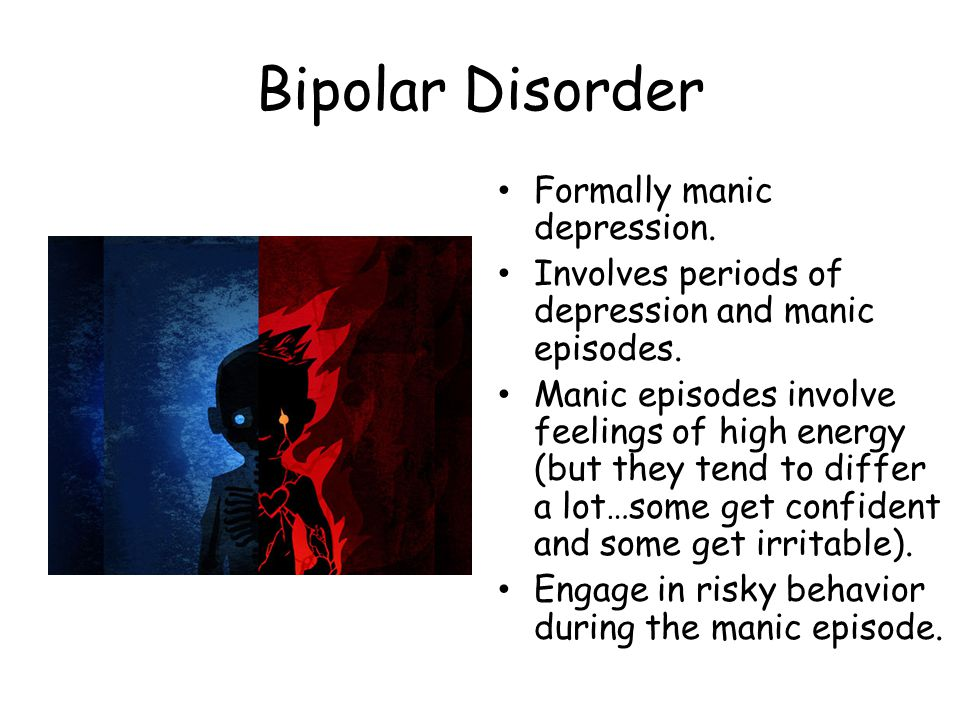 Bipolar Disorder Formally manic depression. Involves periods of depression and manic episodes. Manic episodes involve feelings of high energy (but the