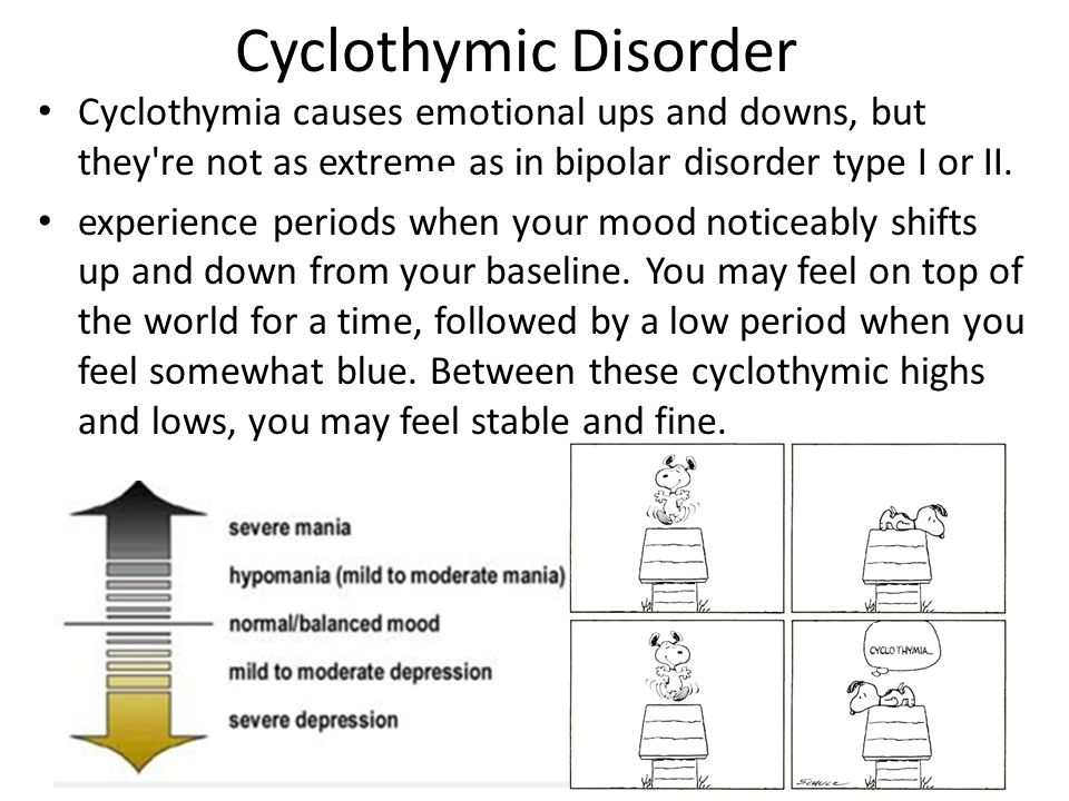 Cyclothymic Disorder Cyclothymia causes emotional ups and downs, but they re not as extreme as in bipolar disorder type I or II.