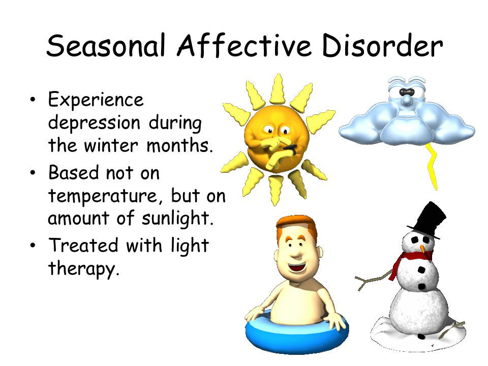 Seasonal Affective Disorder Experience depression during the winter months. Based not on temperature, but on amount of sunlight. Treated with light th
