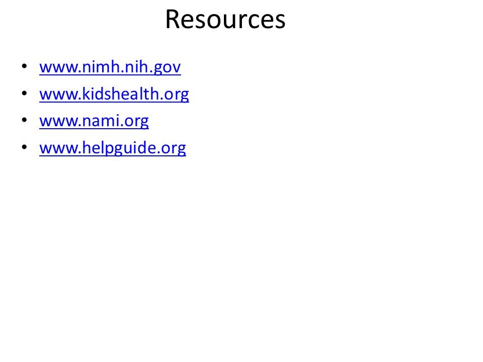 Resources www.nimh.nih.gov www.kidshealth.org www.nami.org www.helpguide.org