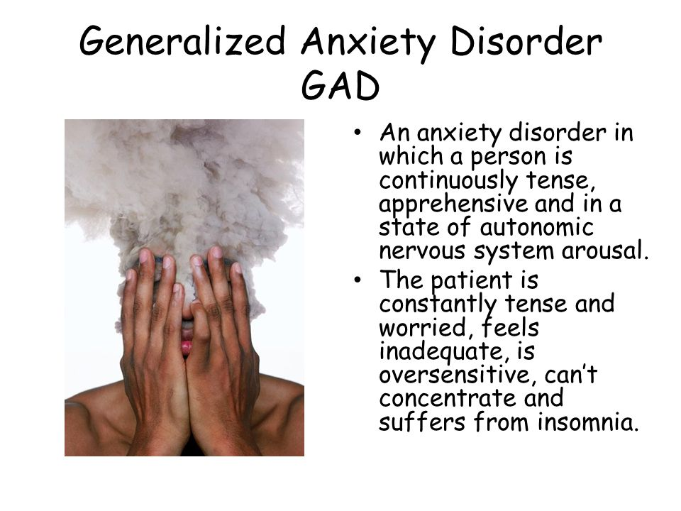 Generalized Anxiety Disorder GAD An anxiety disorder in which a person is continuously tense, apprehensive and in a state of autonomic nervous system arousal.
