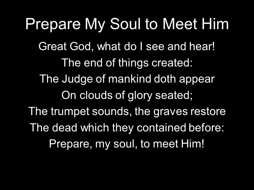 Prepare My Soul to Meet Him Great God, what do I see and hear.