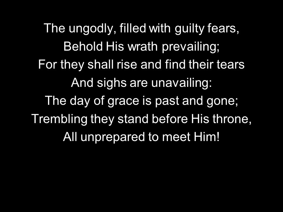 The ungodly, filled with guilty fears, Behold His wrath prevailing; For they shall rise and find their tears And sighs are unavailing: The day of grace is past and gone; Trembling they stand before His throne, All unprepared to meet Him!