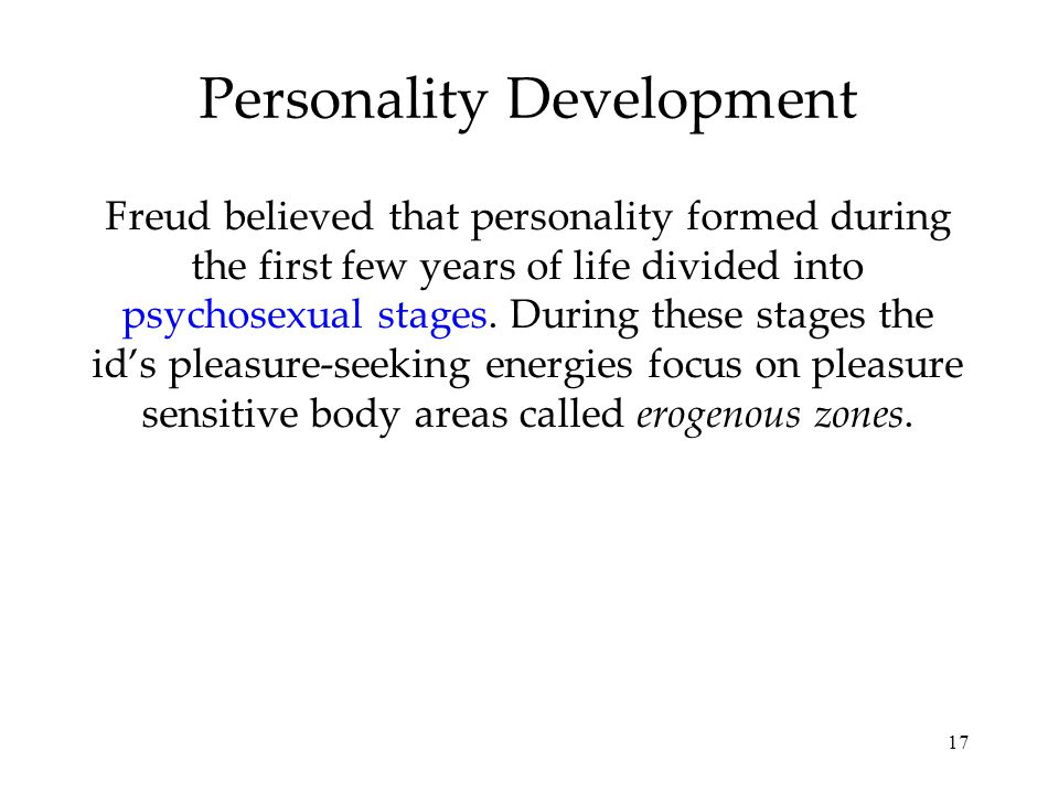 17 Personality Development Freud believed that personality formed during the first few years of life divided into psychosexual stages. During these st