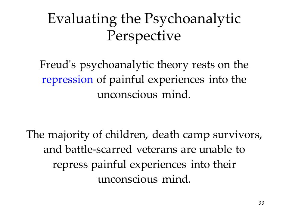 33 Evaluating the Psychoanalytic Perspective Freud's psychoanalytic theory rests on the repression of painful experiences into the unconscious mind. T