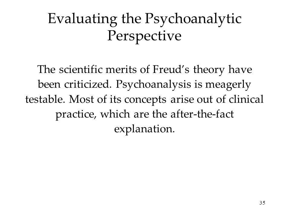 35 Evaluating the Psychoanalytic Perspective The scientific merits of Freud's theory have been criticized. Psychoanalysis is meagerly testable. Most o