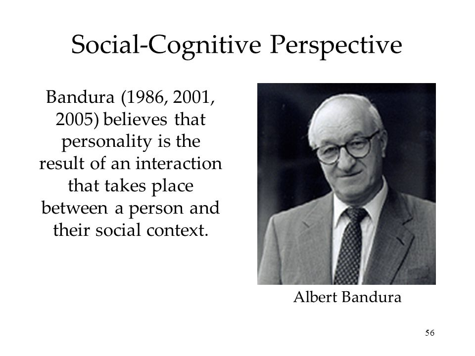 56 Social-Cognitive Perspective Bandura (1986, 2001, 2005) believes that personality is the result of an interaction that takes place between a person