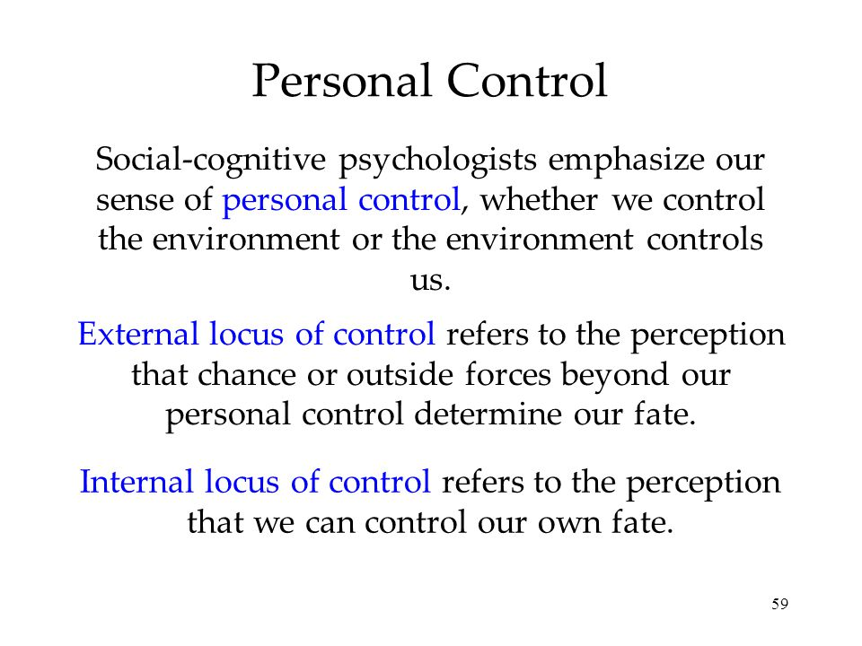 59 Personal Control External locus of control refers to the perception that chance or outside forces beyond our personal control determine our fate. I