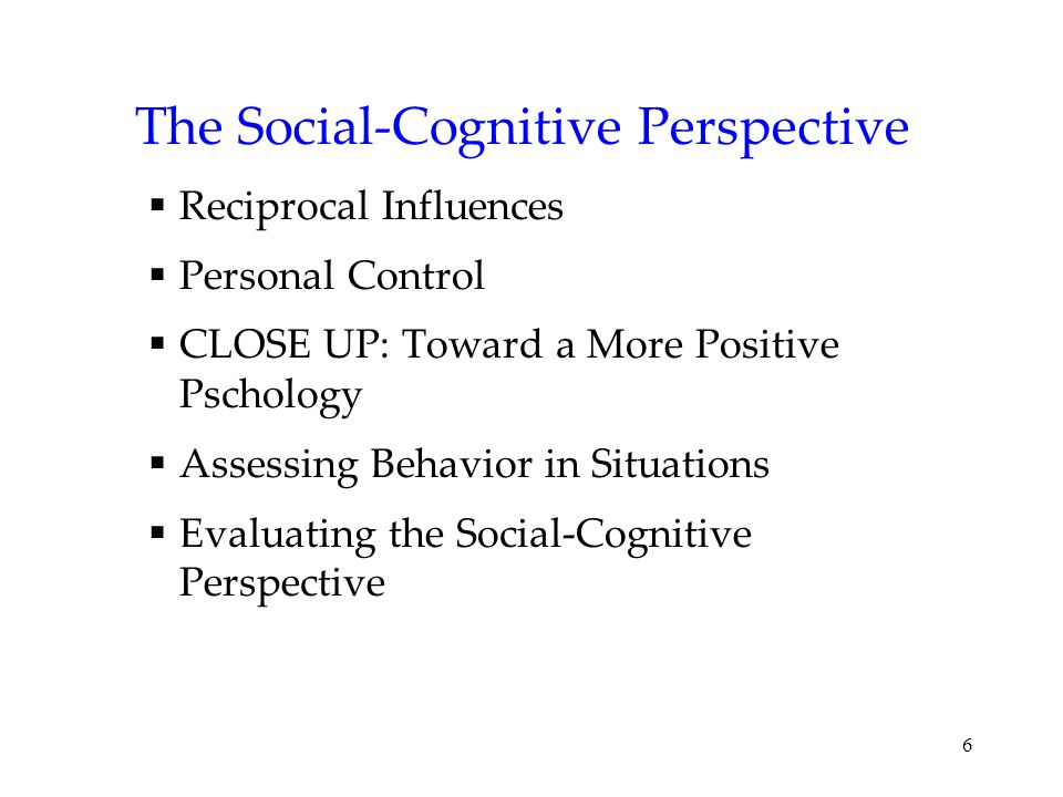 6 The Social-Cognitive Perspective  Reciprocal Influences  Personal Control  CLOSE UP: Toward a More Positive Pschology  Assessing Behavior in Sit