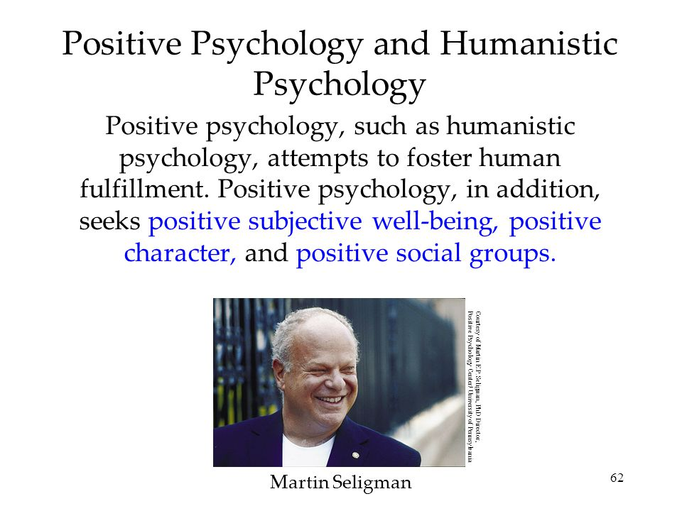 62 Positive Psychology and Humanistic Psychology Positive psychology, such as humanistic psychology, attempts to foster human fulfillment. Positive ps