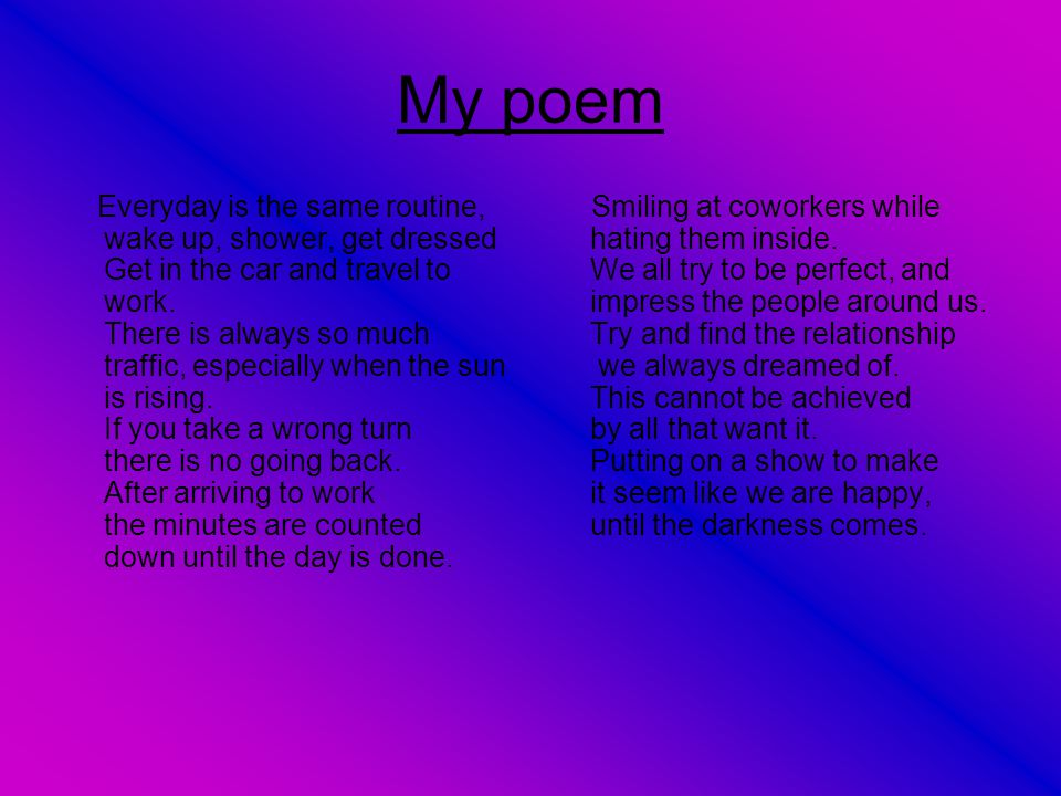 My poem Everyday is the same routine, wake up, shower, get dressed Get in the car and travel to work. There is always so much traffic, especially when