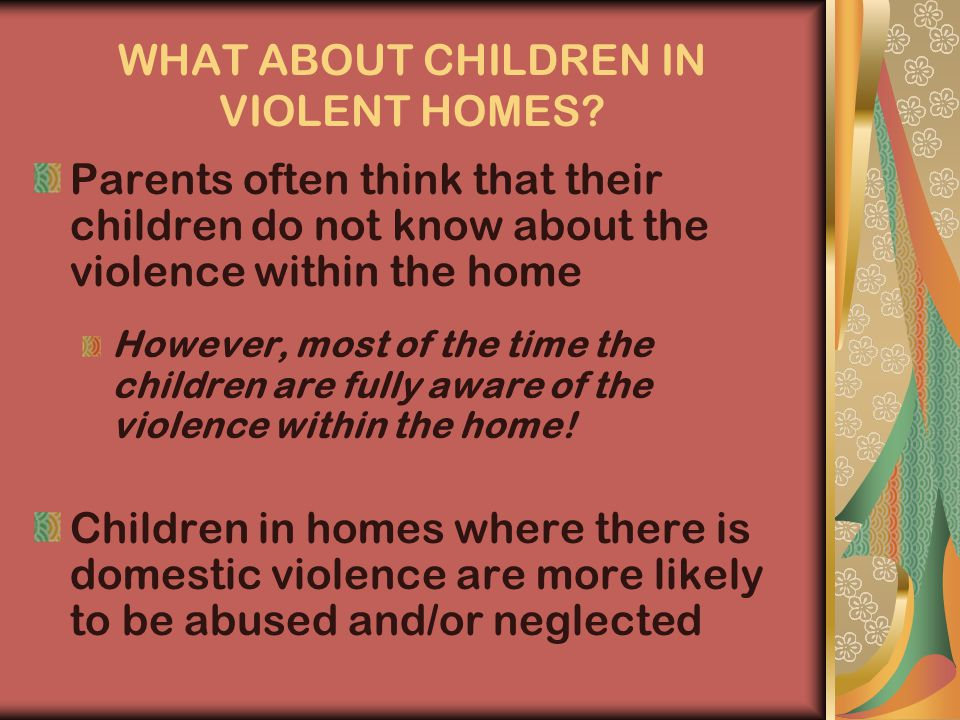 WHAT ABOUT CHILDREN IN VIOLENT HOMES.