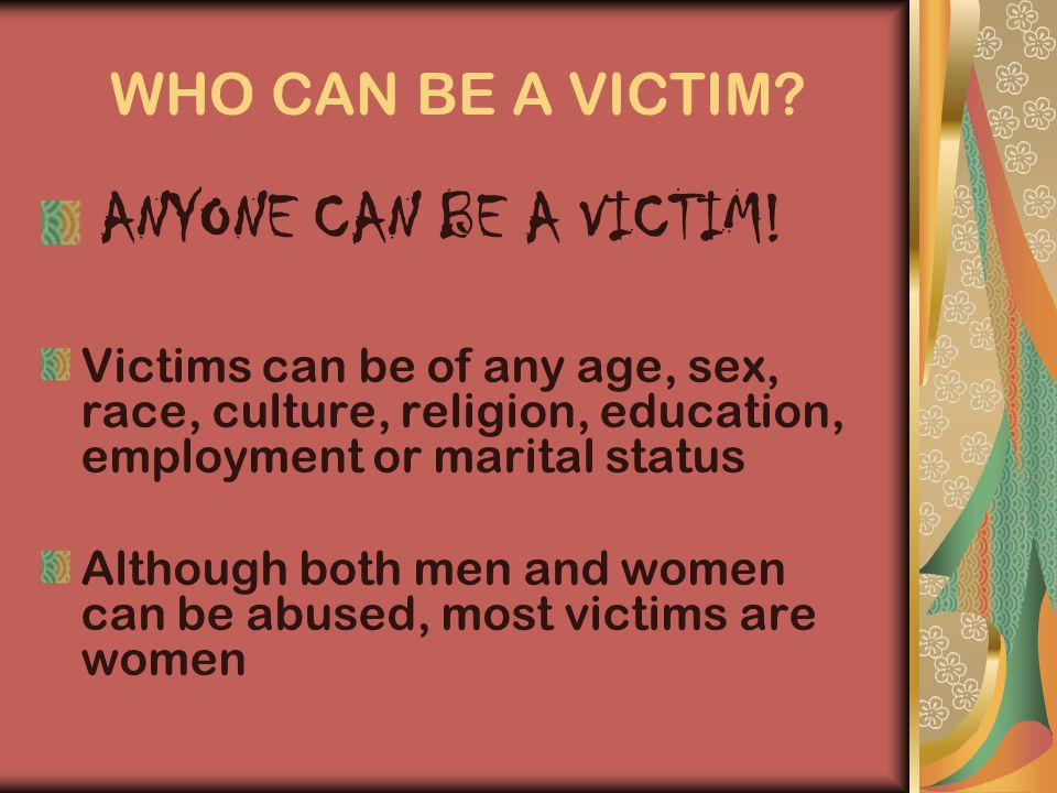 WHO CAN BE A VICTIM. ANYONE CAN BE A VICTIM.