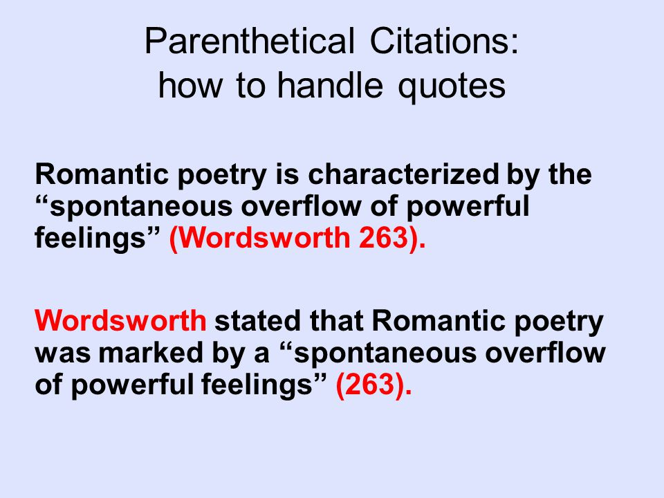 Parenthetical Citations: how to handle quotes Romantic poetry is characterized by the spontaneous overflow of powerful feelings (Wordsworth 263).