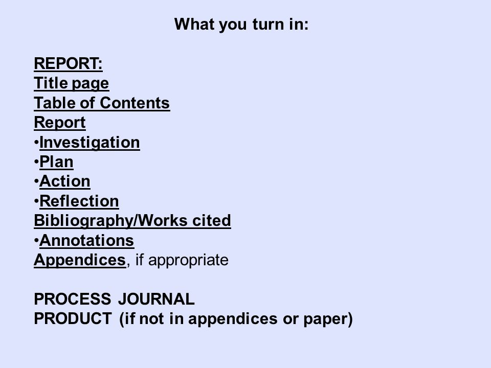 What you turn in: REPORT: Title page Table of Contents Report Investigation Plan Action Reflection Bibliography/Works cited Annotations Appendices, if appropriate PROCESS JOURNAL PRODUCT (if not in appendices or paper)