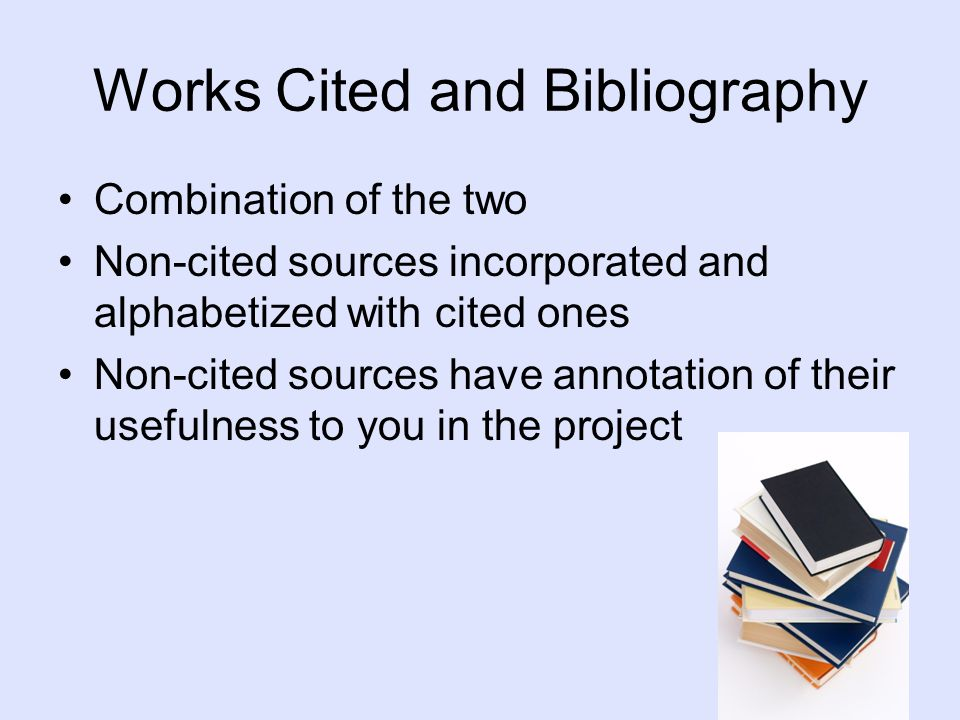 Works Cited and Bibliography Combination of the two Non-cited sources incorporated and alphabetized with cited ones Non-cited sources have annotation of their usefulness to you in the project
